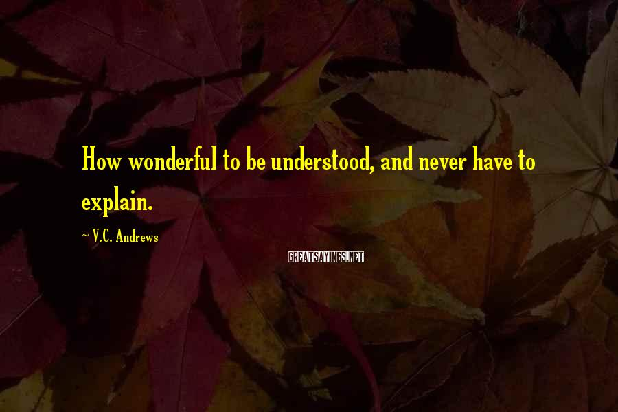 V.C. Andrews Sayings: How wonderful to be understood, and never have to explain.