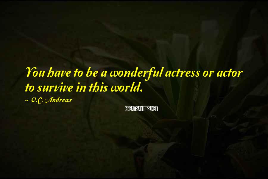 V.C. Andrews Sayings: You have to be a wonderful actress or actor to survive in this world.