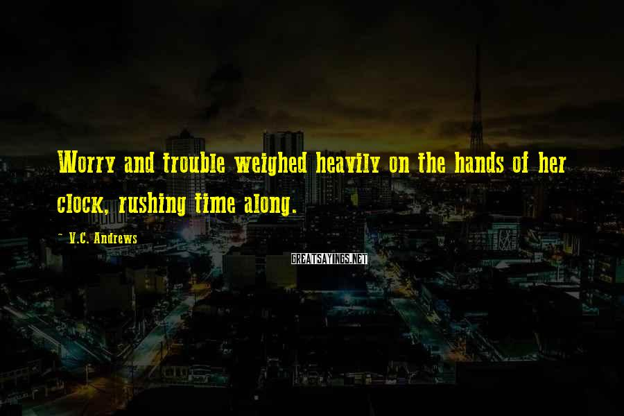 V.C. Andrews Sayings: Worry and trouble weighed heavily on the hands of her clock, rushing time along.