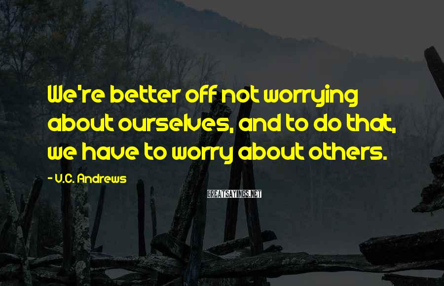 V.C. Andrews Sayings: We're better off not worrying about ourselves, and to do that, we have to worry