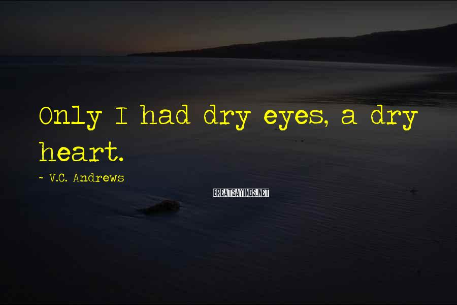 V.C. Andrews Sayings: Only I had dry eyes, a dry heart.