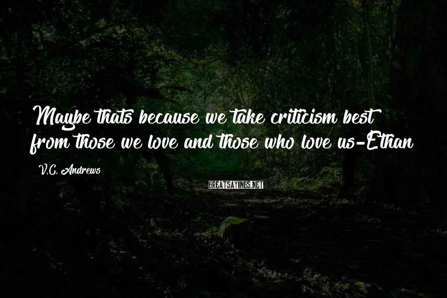 V.C. Andrews Sayings: Maybe thats because we take criticism best from those we love and those who love