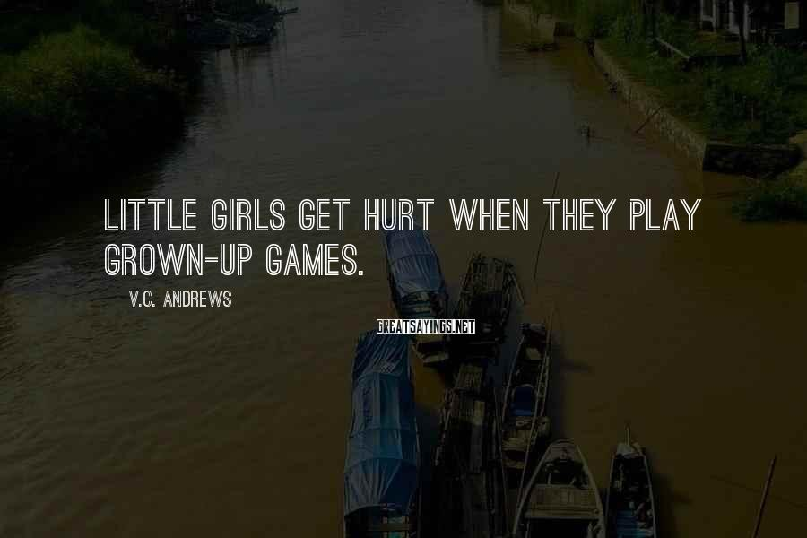 V.C. Andrews Sayings: Little girls get hurt when they play grown-up games.