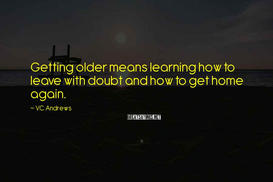 V.C. Andrews Sayings: Getting older means learning how to leave with doubt and how to get home again.