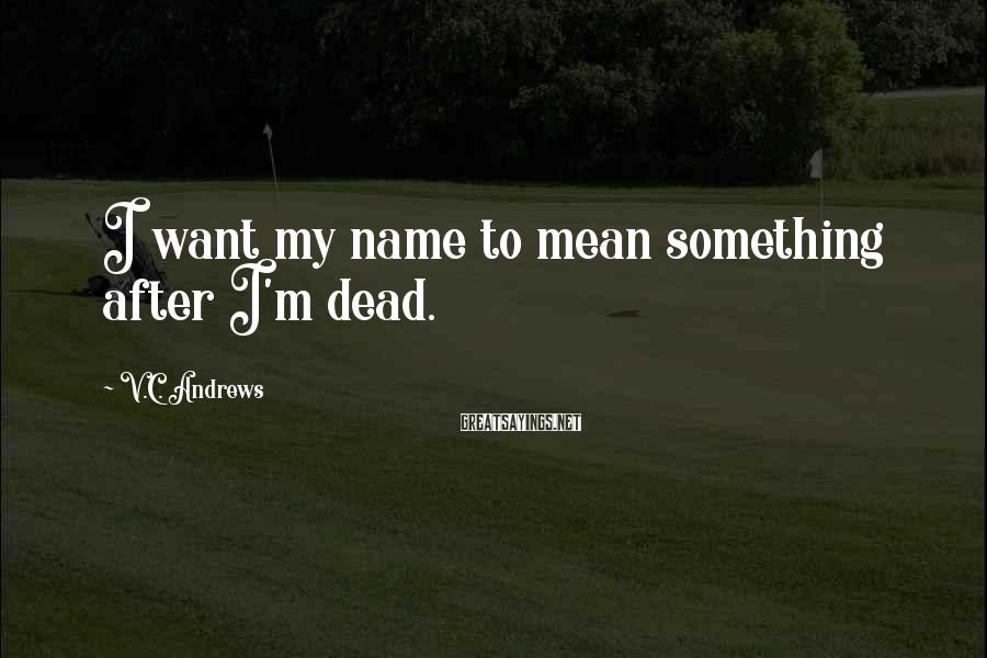V.C. Andrews Sayings: I want my name to mean something after I'm dead.