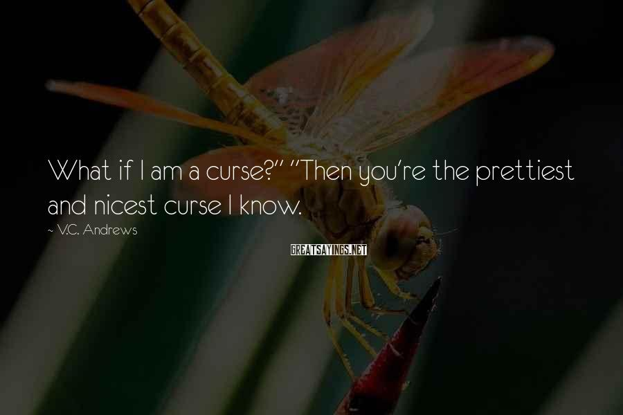 "V.C. Andrews Sayings: What if I am a curse?"" ""Then you're the prettiest and nicest curse I know."