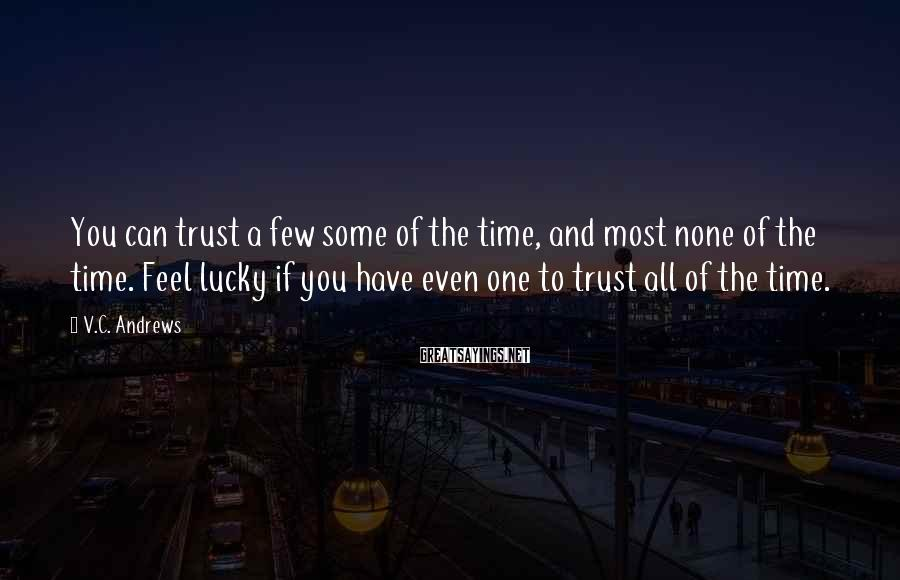 V.C. Andrews Sayings: You can trust a few some of the time, and most none of the time.