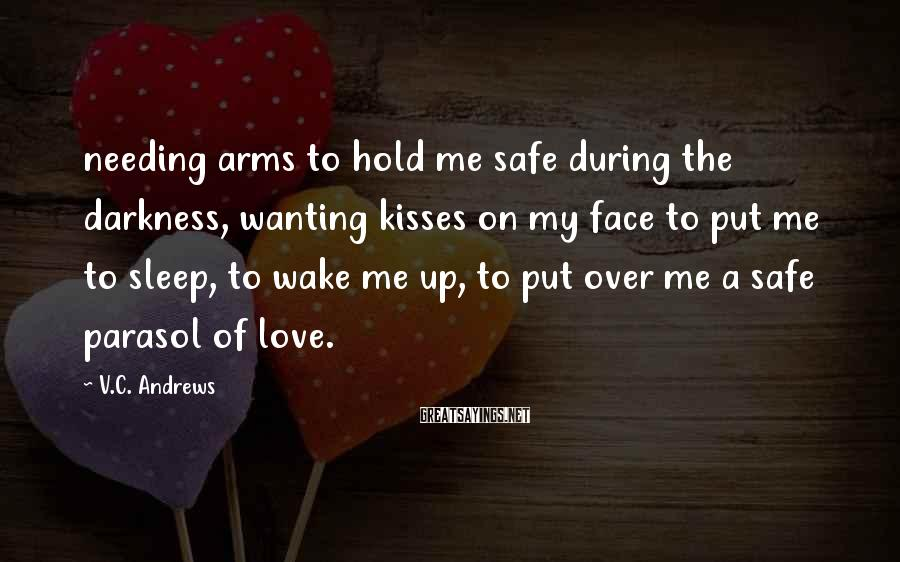 V.C. Andrews Sayings: needing arms to hold me safe during the darkness, wanting kisses on my face to