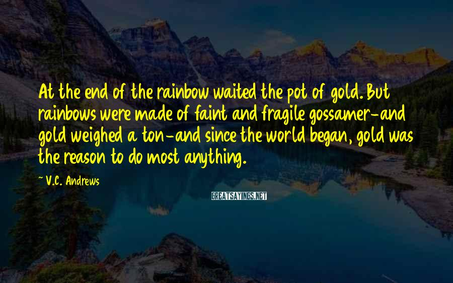 V.C. Andrews Sayings: At the end of the rainbow waited the pot of gold. But rainbows were made