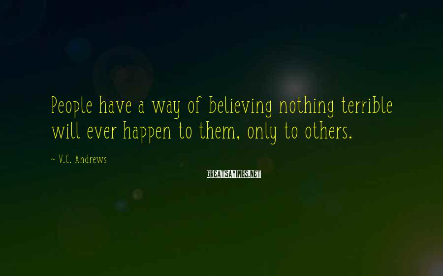 V.C. Andrews Sayings: People have a way of believing nothing terrible will ever happen to them, only to
