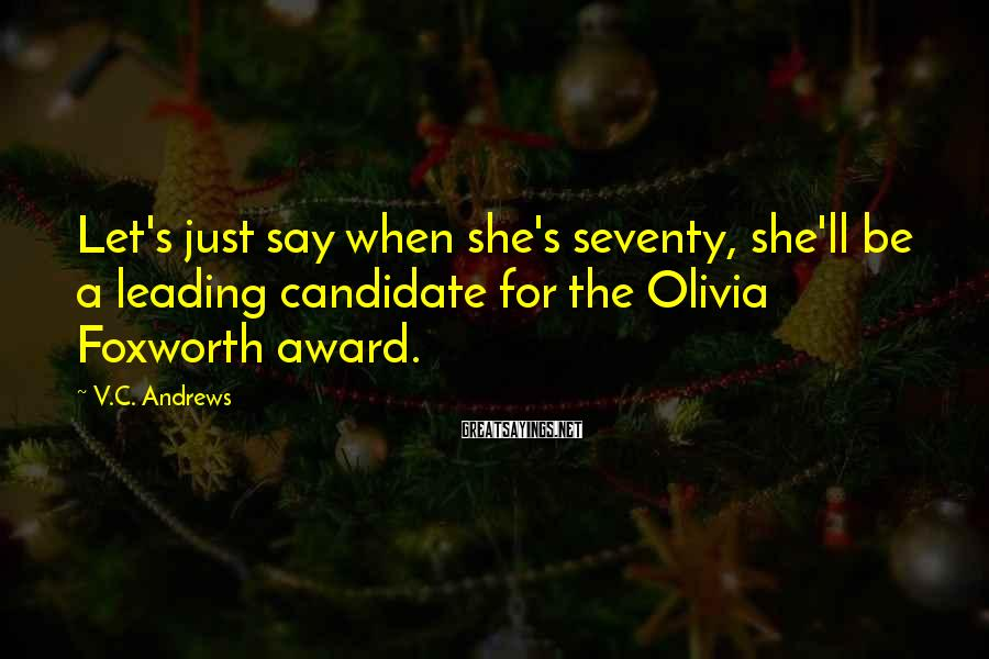 V.C. Andrews Sayings: Let's just say when she's seventy, she'll be a leading candidate for the Olivia Foxworth