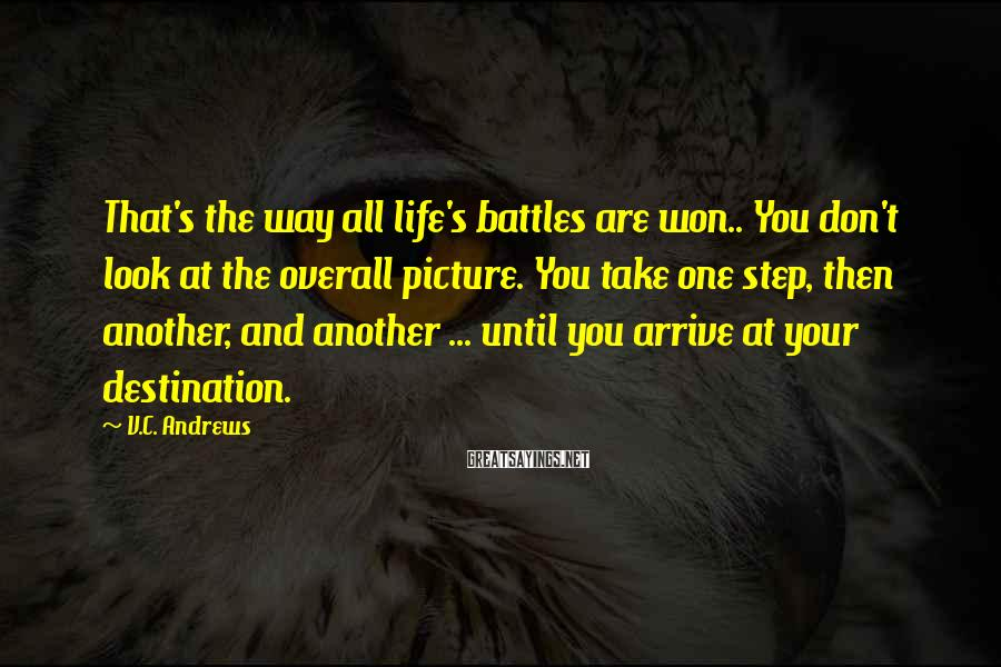 V.C. Andrews Sayings: That's the way all life's battles are won.. You don't look at the overall picture.