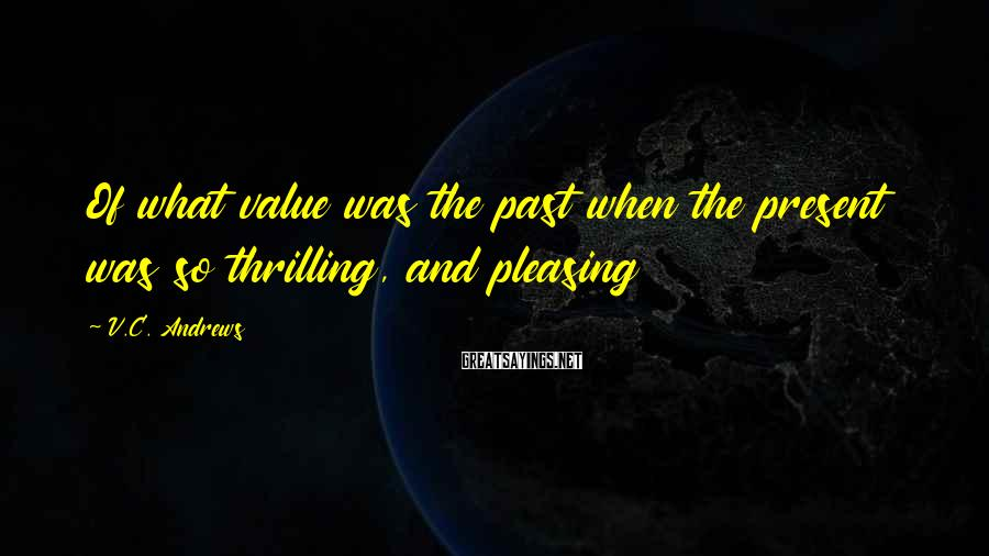 V.C. Andrews Sayings: Of what value was the past when the present was so thrilling, and pleasing