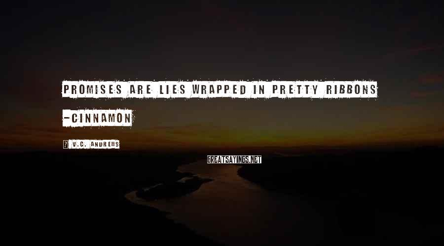 V.C. Andrews Sayings: Promises are lies wrapped in pretty ribbons -Cinnamon