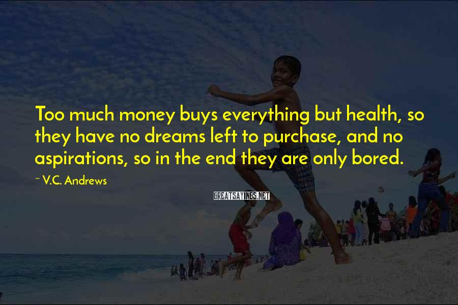 V.C. Andrews Sayings: Too much money buys everything but health, so they have no dreams left to purchase,
