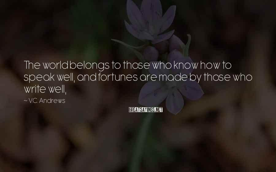 V.C. Andrews Sayings: The world belongs to those who know how to speak well, and fortunes are made