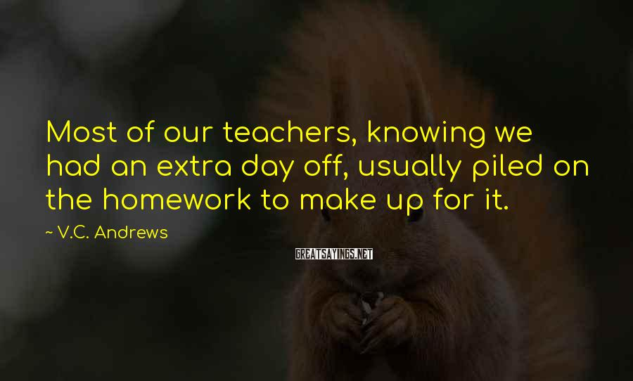 V.C. Andrews Sayings: Most of our teachers, knowing we had an extra day off, usually piled on the