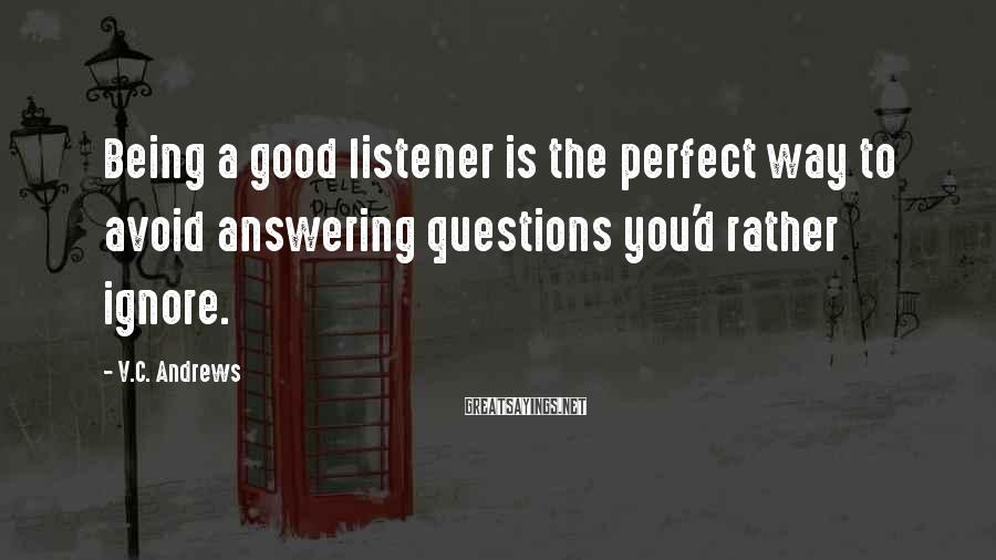 V.C. Andrews Sayings: Being a good listener is the perfect way to avoid answering questions you'd rather ignore.