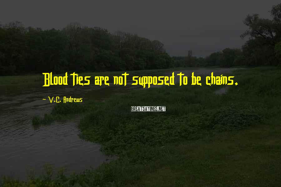V.C. Andrews Sayings: Blood ties are not supposed to be chains.