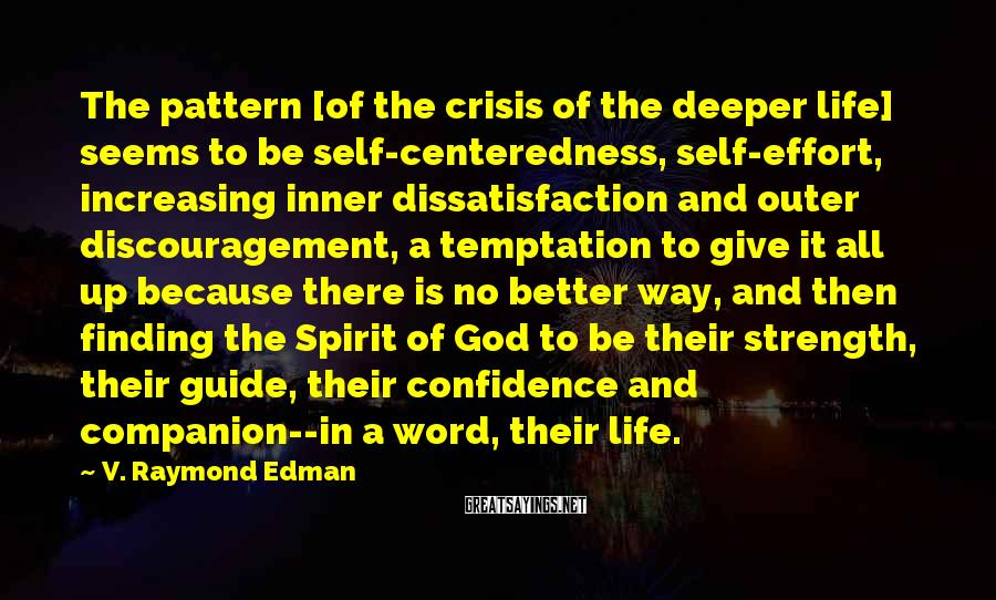 V. Raymond Edman Sayings: The pattern [of the crisis of the deeper life] seems to be self-centeredness, self-effort, increasing