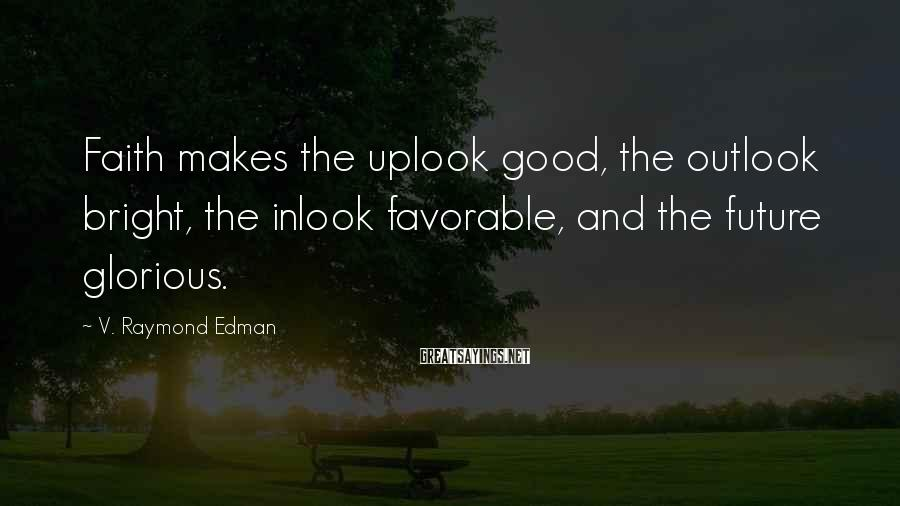 V. Raymond Edman Sayings: Faith makes the uplook good, the outlook bright, the inlook favorable, and the future glorious.