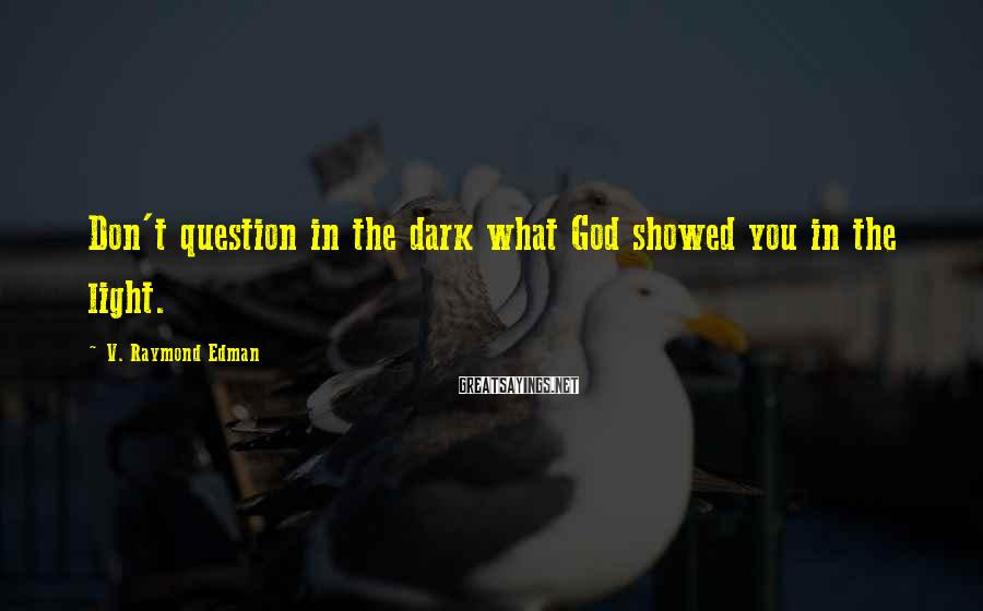 V. Raymond Edman Sayings: Don't question in the dark what God showed you in the light.