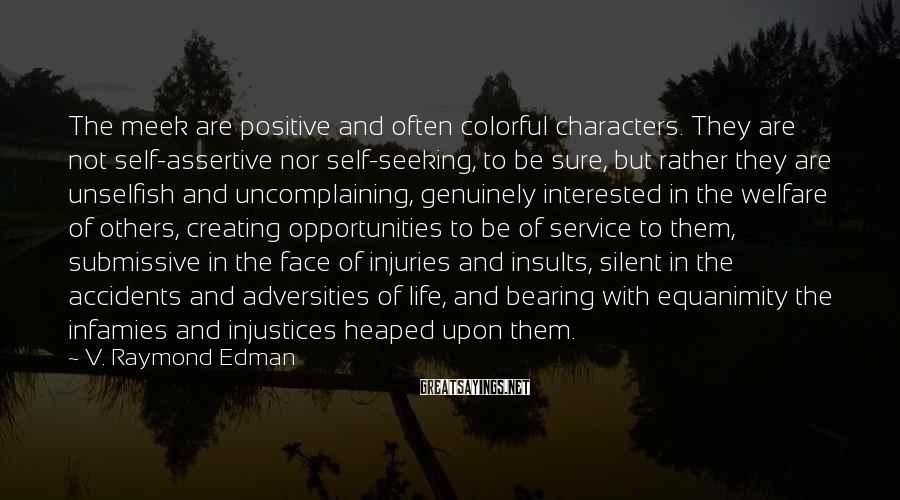 V. Raymond Edman Sayings: The meek are positive and often colorful characters. They are not self-assertive nor self-seeking, to