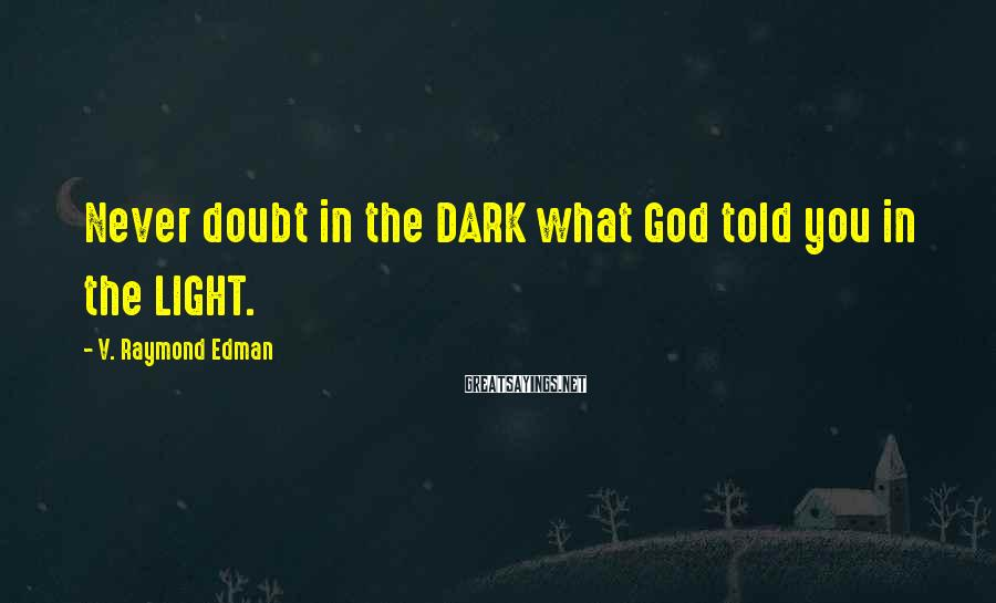 V. Raymond Edman Sayings: Never doubt in the DARK what God told you in the LIGHT.