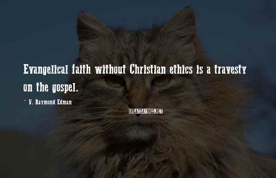 V. Raymond Edman Sayings: Evangelical faith without Christian ethics is a travesty on the gospel.