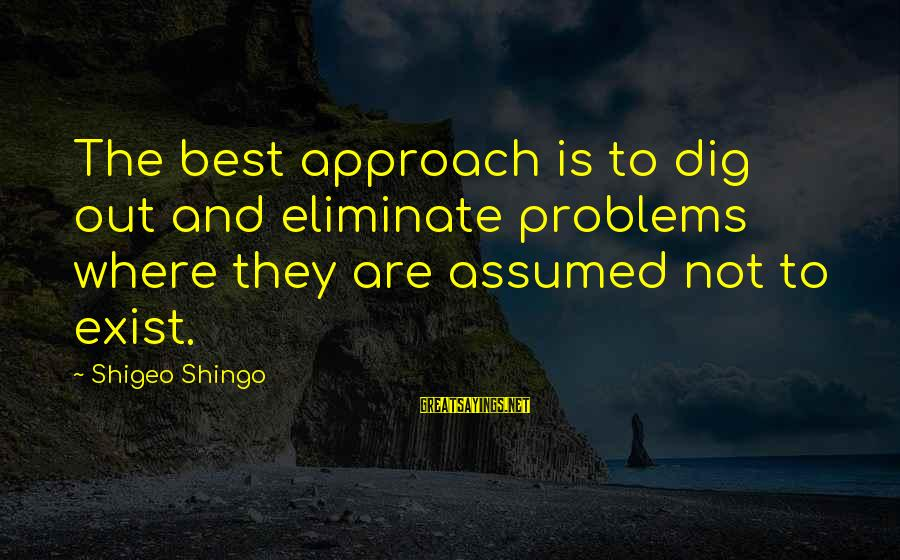 Vaas Pirates Sayings By Shigeo Shingo: The best approach is to dig out and eliminate problems where they are assumed not