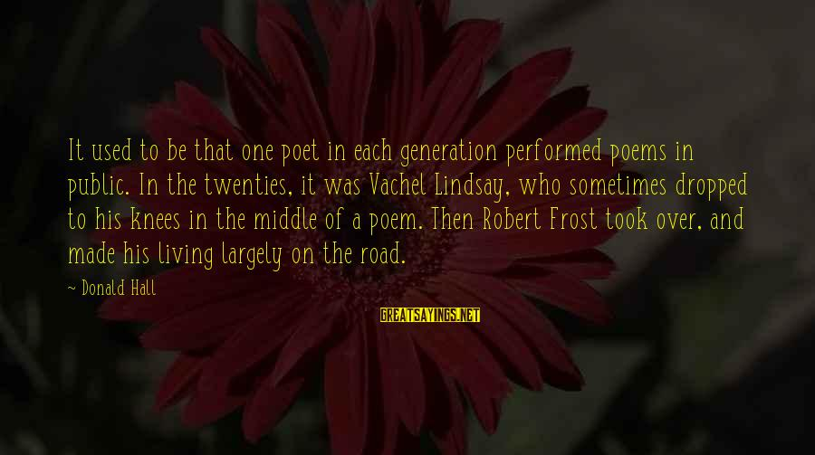 Vachel Sayings By Donald Hall: It used to be that one poet in each generation performed poems in public. In
