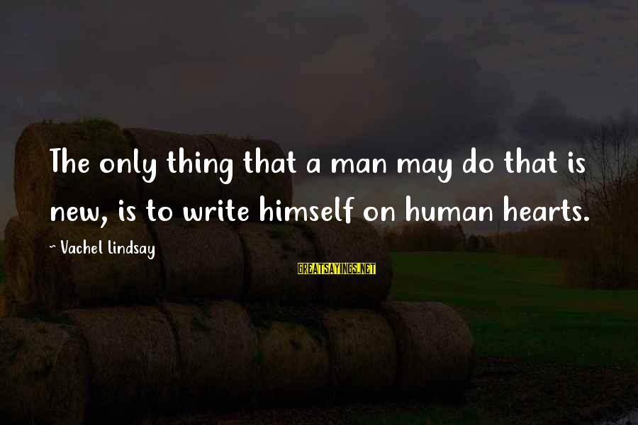 Vachel Sayings By Vachel Lindsay: The only thing that a man may do that is new, is to write himself