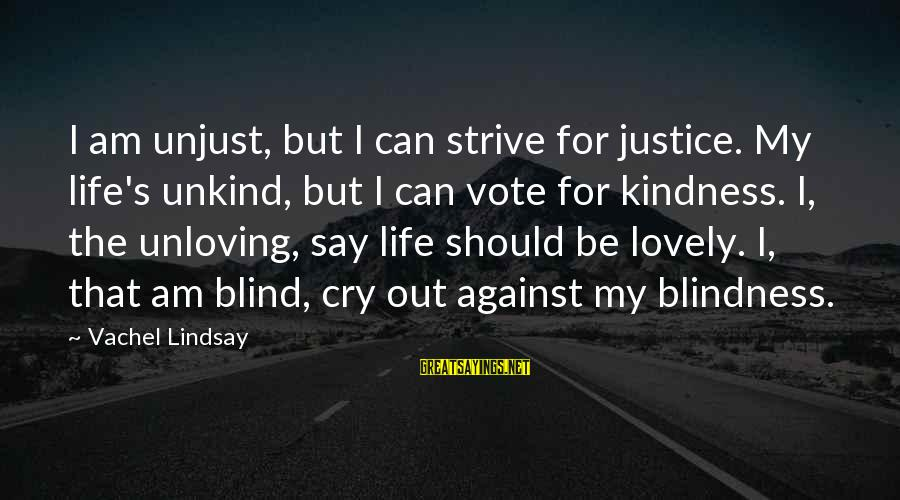 Vachel Sayings By Vachel Lindsay: I am unjust, but I can strive for justice. My life's unkind, but I can
