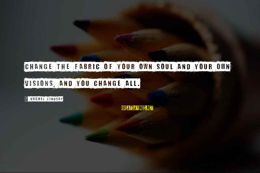 Vachel Sayings By Vachel Lindsay: Change the fabric of your own soul and your own visions, and you change all.