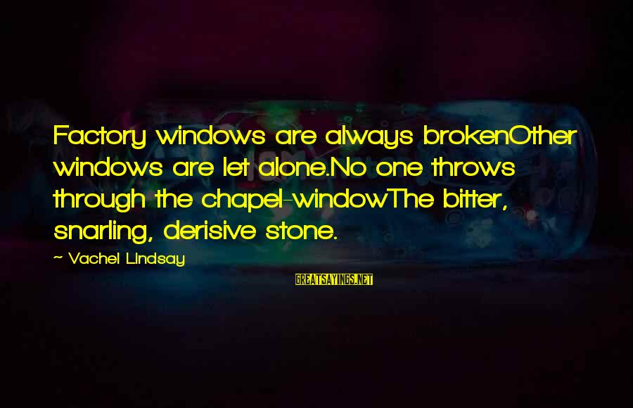 Vachel Sayings By Vachel Lindsay: Factory windows are always brokenOther windows are let alone.No one throws through the chapel-windowThe bitter,