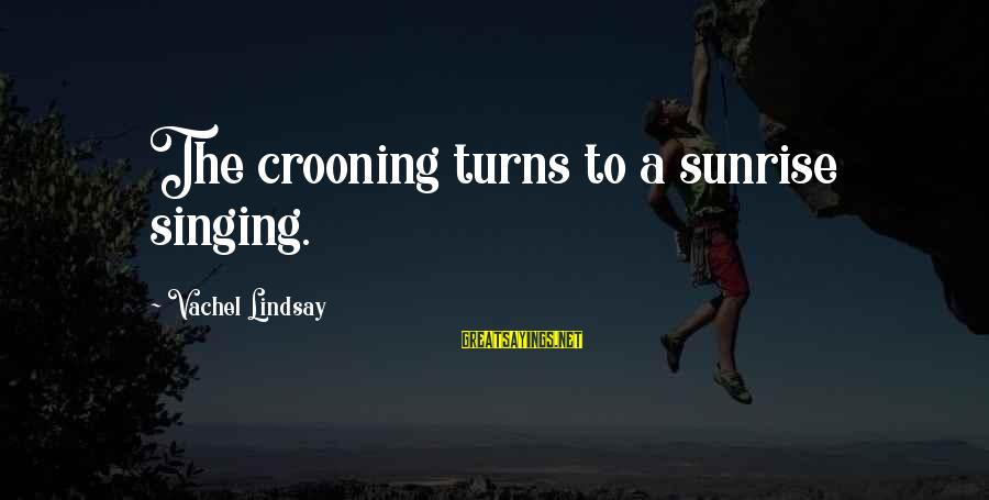 Vachel Sayings By Vachel Lindsay: The crooning turns to a sunrise singing.