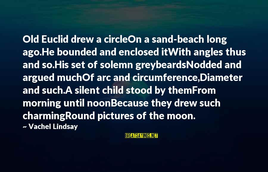 Vachel Sayings By Vachel Lindsay: Old Euclid drew a circleOn a sand-beach long ago.He bounded and enclosed itWith angles thus