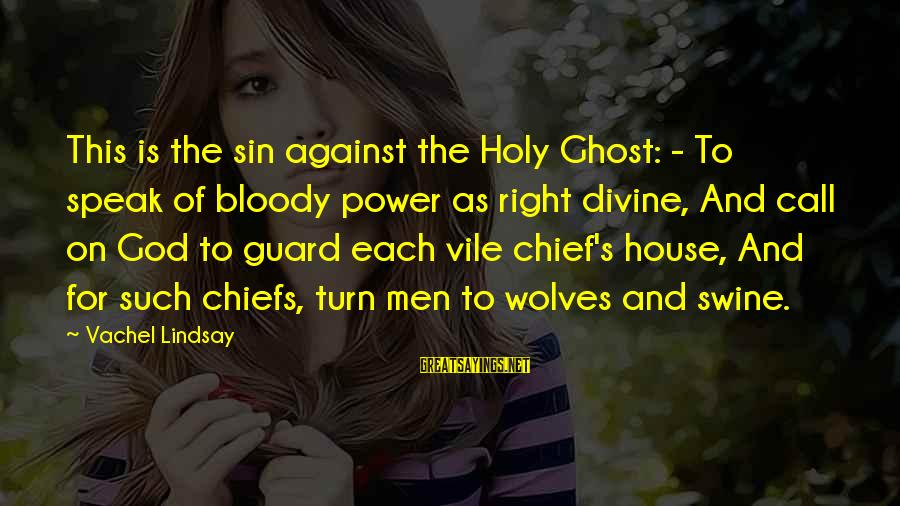 Vachel Sayings By Vachel Lindsay: This is the sin against the Holy Ghost: - To speak of bloody power as