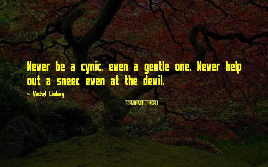 Vachel Sayings By Vachel Lindsay: Never be a cynic, even a gentle one. Never help out a sneer, even at