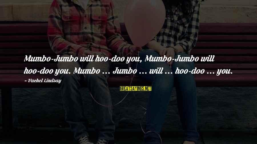 Vachel Sayings By Vachel Lindsay: Mumbo-Jumbo will hoo-doo you, Mumbo-Jumbo will hoo-doo you. Mumbo ... Jumbo ... will ... hoo-doo
