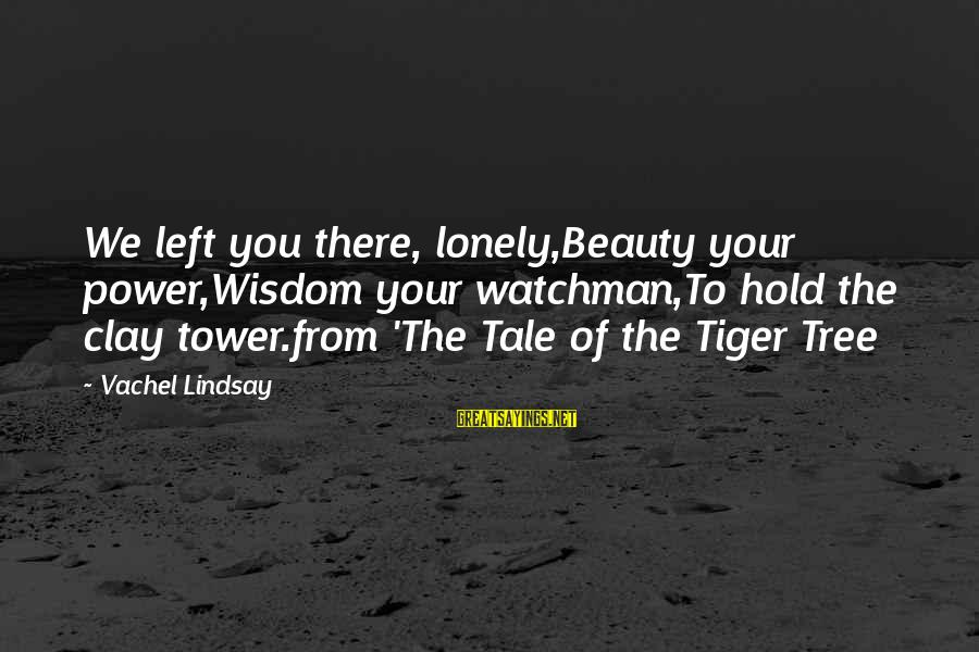 Vachel Sayings By Vachel Lindsay: We left you there, lonely,Beauty your power,Wisdom your watchman,To hold the clay tower.from 'The Tale