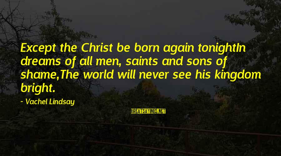 Vachel Sayings By Vachel Lindsay: Except the Christ be born again tonightIn dreams of all men, saints and sons of