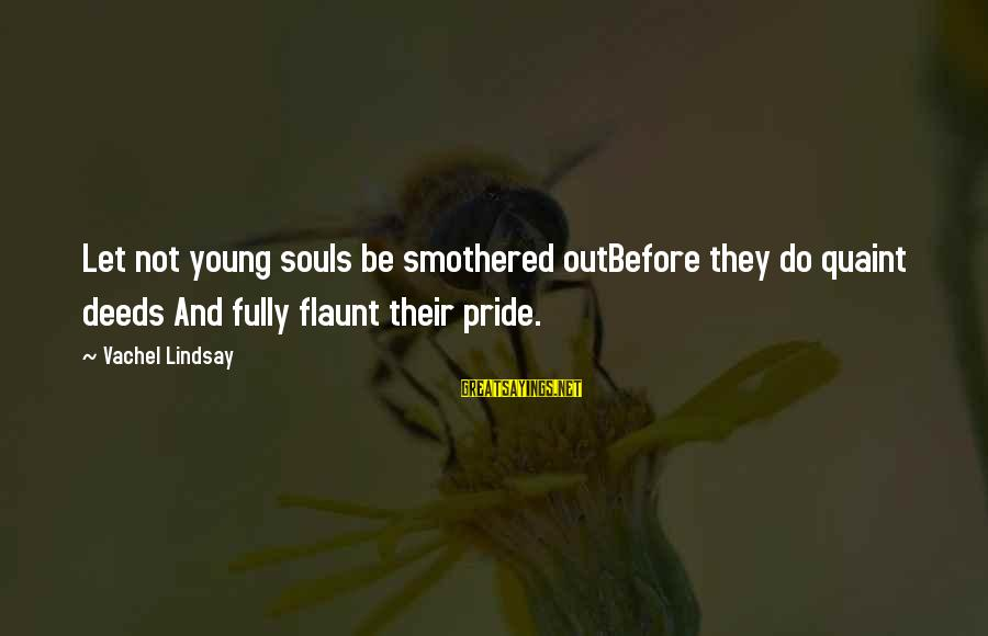 Vachel Sayings By Vachel Lindsay: Let not young souls be smothered outBefore they do quaint deeds And fully flaunt their