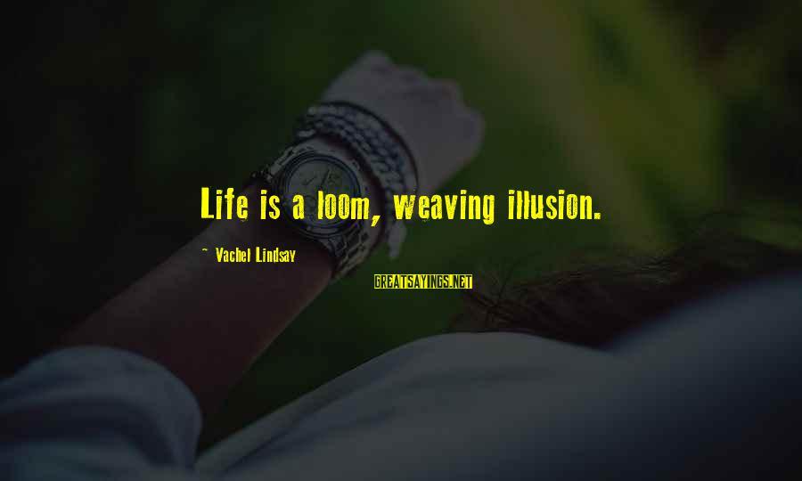 Vachel Sayings By Vachel Lindsay: Life is a loom, weaving illusion.