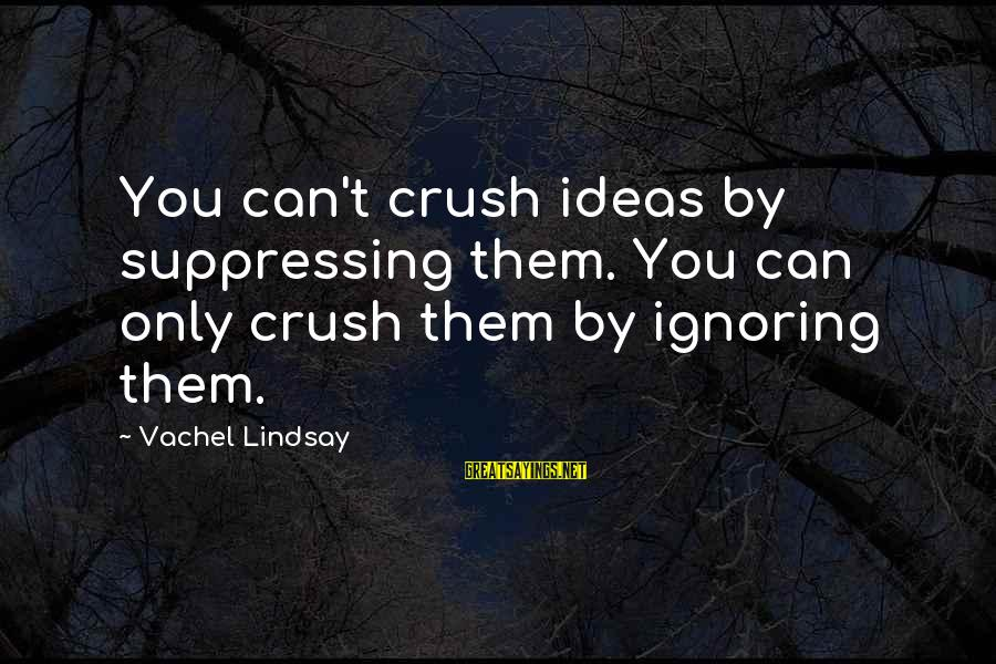 Vachel Sayings By Vachel Lindsay: You can't crush ideas by suppressing them. You can only crush them by ignoring them.