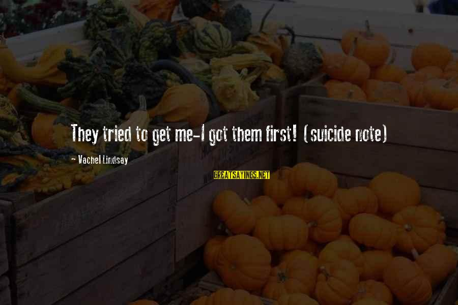 Vachel Sayings By Vachel Lindsay: They tried to get me-I got them first! (suicide note)