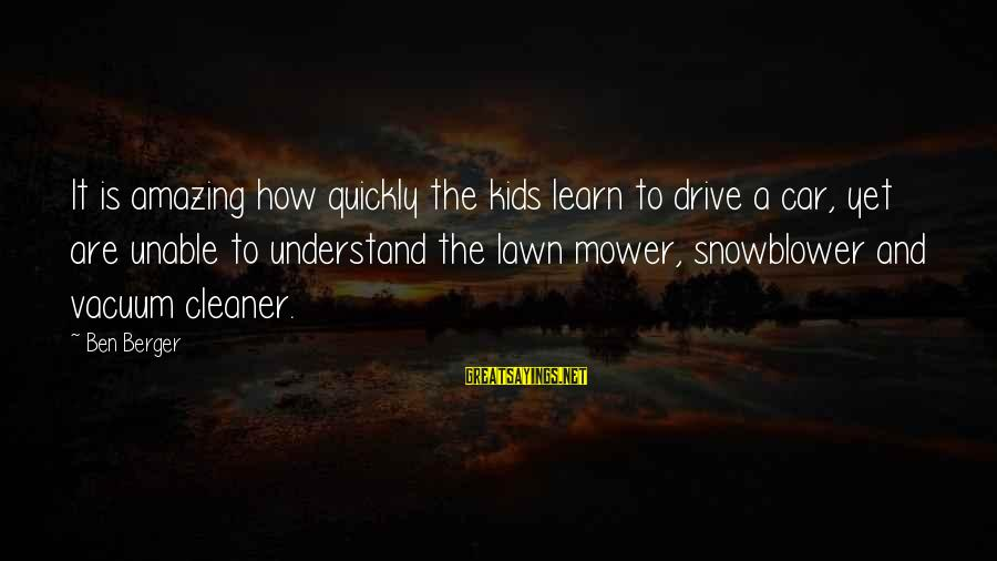 Vacuum Cleaner Sayings By Ben Berger: It is amazing how quickly the kids learn to drive a car, yet are unable