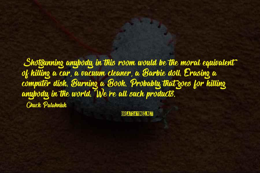 Vacuum Cleaner Sayings By Chuck Palahniuk: Shotgunning anybody in this room would be the moral equivalent of killing a car, a