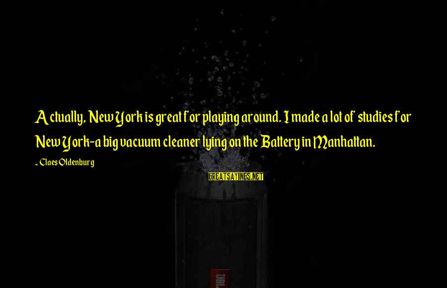 Vacuum Cleaner Sayings By Claes Oldenburg: Actually, New York is great for playing around. I made a lot of studies for