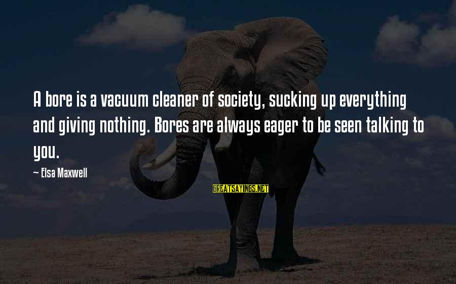 Vacuum Cleaner Sayings By Elsa Maxwell: A bore is a vacuum cleaner of society, sucking up everything and giving nothing. Bores
